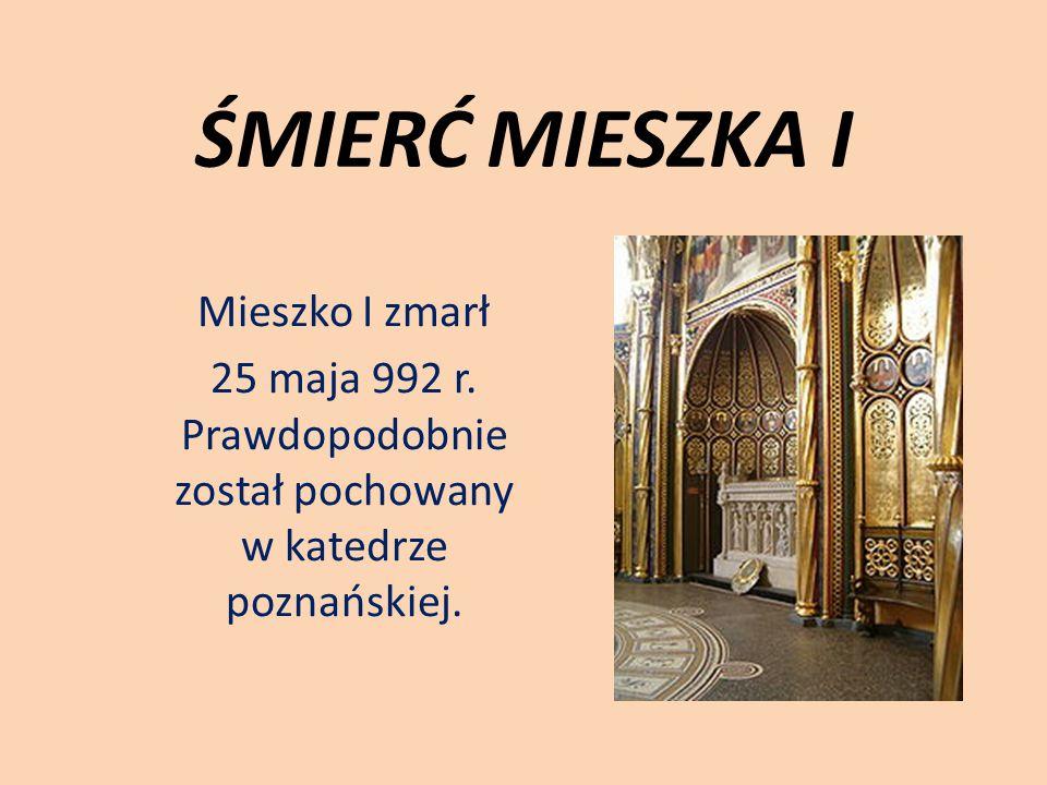 ŚMIERĆ MIESZKA I Mieszko I zmarł 25 maja 992 r. Prawdopodobnie został pochowany w katedrze poznańskiej.