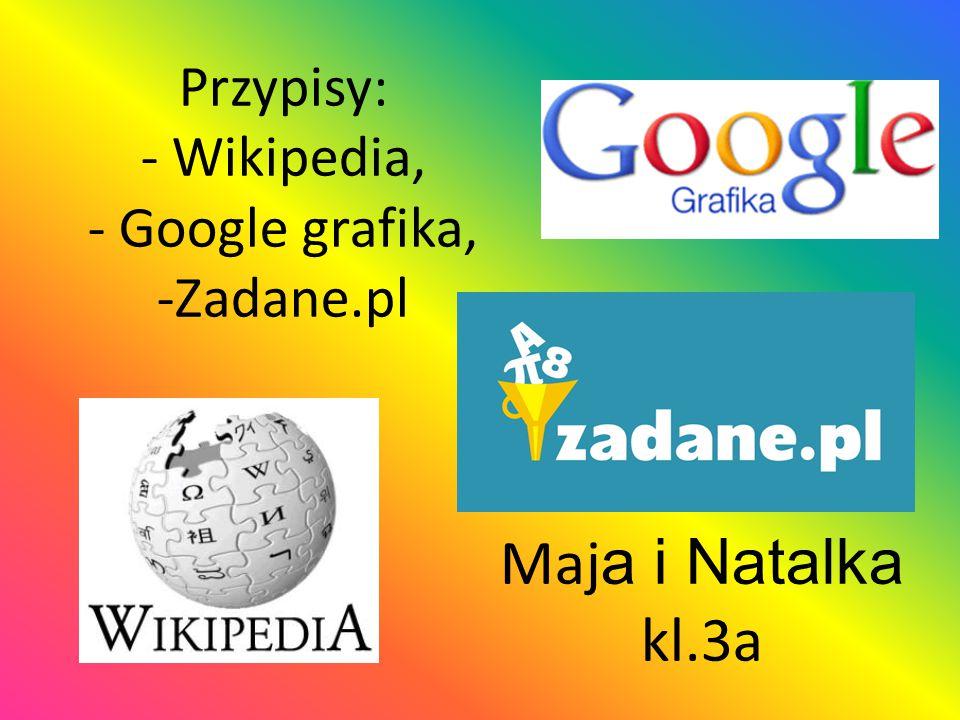 Przypisy: - Wikipedia, - Google grafika, -Zadane.pl Maj a i Natalka kl.3a