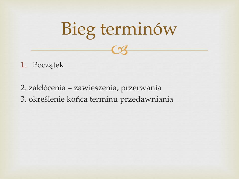  1.Początek 2. zakłócenia – zawieszenia, przerwania 3. określenie końca terminu przedawniania Bieg terminów
