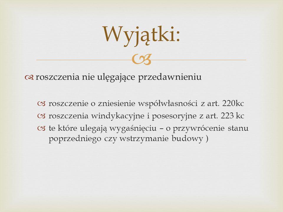   roszczenia nie ulęgające przedawnieniu  roszczenie o zniesienie współwłasności z art. 220kc  roszczenia windykacyjne i posesoryjne z art. 223 kc