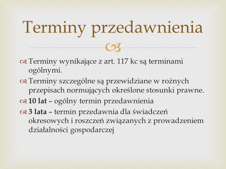   Terminy wynikające z art. 117 kc są terminami ogólnymi.  Terminy szczególne są przewidziane w rożnych przepisach normujących określone stosunki p