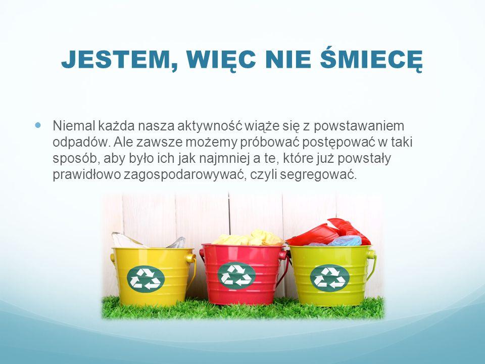 JESTEM, WIĘC NIE ŚMIECĘ Niemal każda nasza aktywność wiąże się z powstawaniem odpadów. Ale zawsze możemy próbować postępować w taki sposób, aby było i