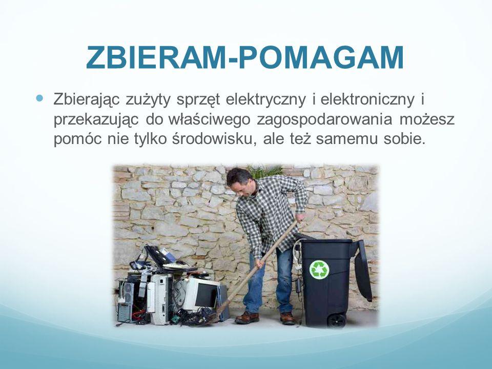 ZBIERAM-POMAGAM Zbierając zużyty sprzęt elektryczny i elektroniczny i przekazując do właściwego zagospodarowania możesz pomóc nie tylko środowisku, al