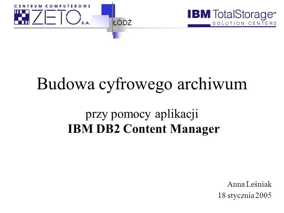 ŁÓDŹ Budowa cyfrowego archiwum przy pomocy aplikacji IBM DB2 Content Manager Anna Leśniak 18 stycznia 2005
