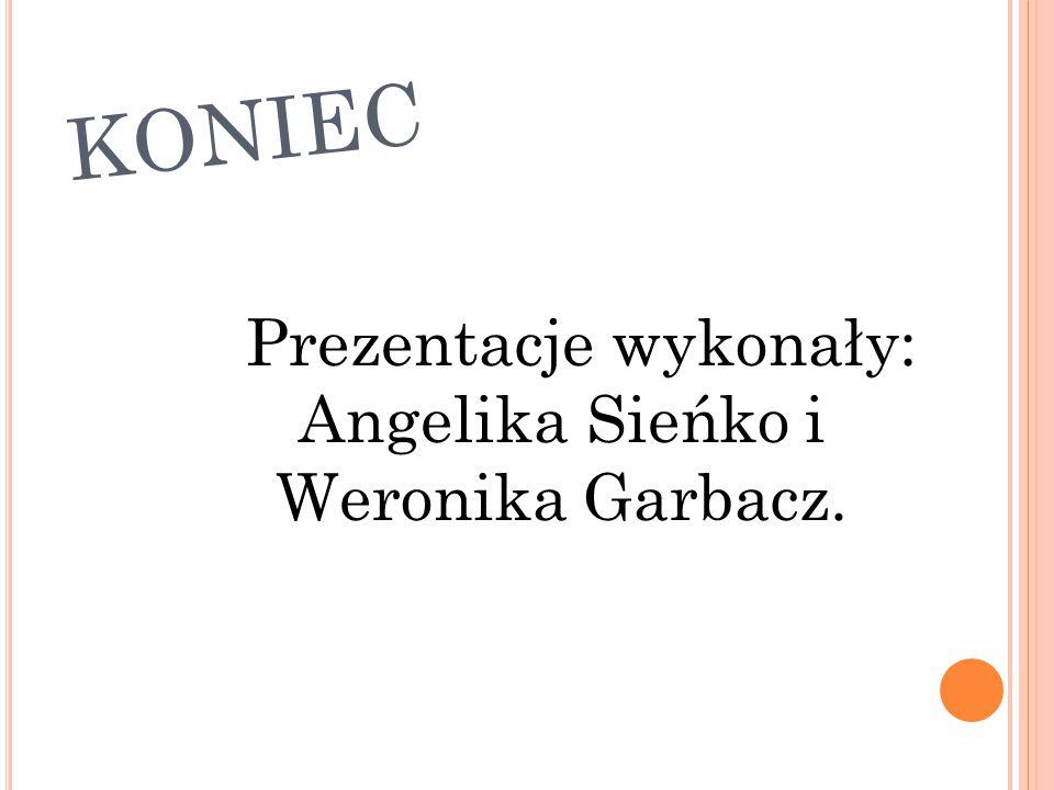 KONIEC Prezentacje wykonały: Angelika Sieńko i Weronika Garbacz.