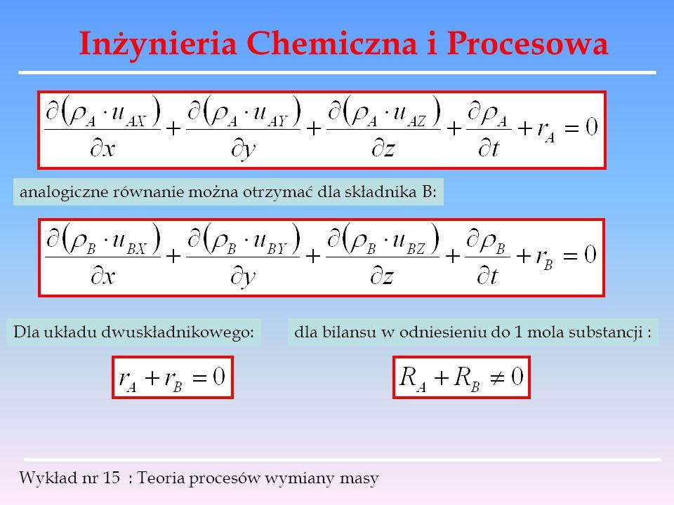 Inżynieria Chemiczna i Procesowa Wykład nr 15 : Teoria procesów wymiany masy analogiczne równanie można otrzymać dla składnika B: Dla układu dwuskładn