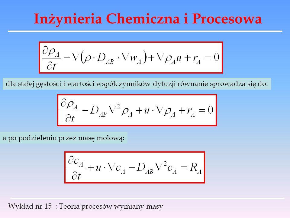 Inżynieria Chemiczna i Procesowa Wykład nr 15 : Teoria procesów wymiany masy dla stałej gęstości i wartości współczynników dyfuzji równanie sprowadza