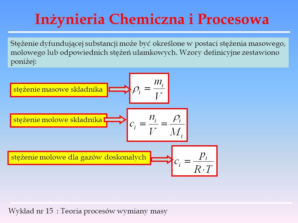 Inżynieria Chemiczna i Procesowa Wykład nr 15 : Teoria procesów wymiany masy ułamek masowy składnika ułamek molowy składnika w fazie ciekłej ułamek molowy składnika w fazie gazowej gdzie: m i – masa składnika; V – objętość mieszaniny; n i – liczba moli składnika; p i – ciśnienie cząstkowe; M i – masa molowa; ρ, c, p – odpowiednie wielkości dla mieszaniny.