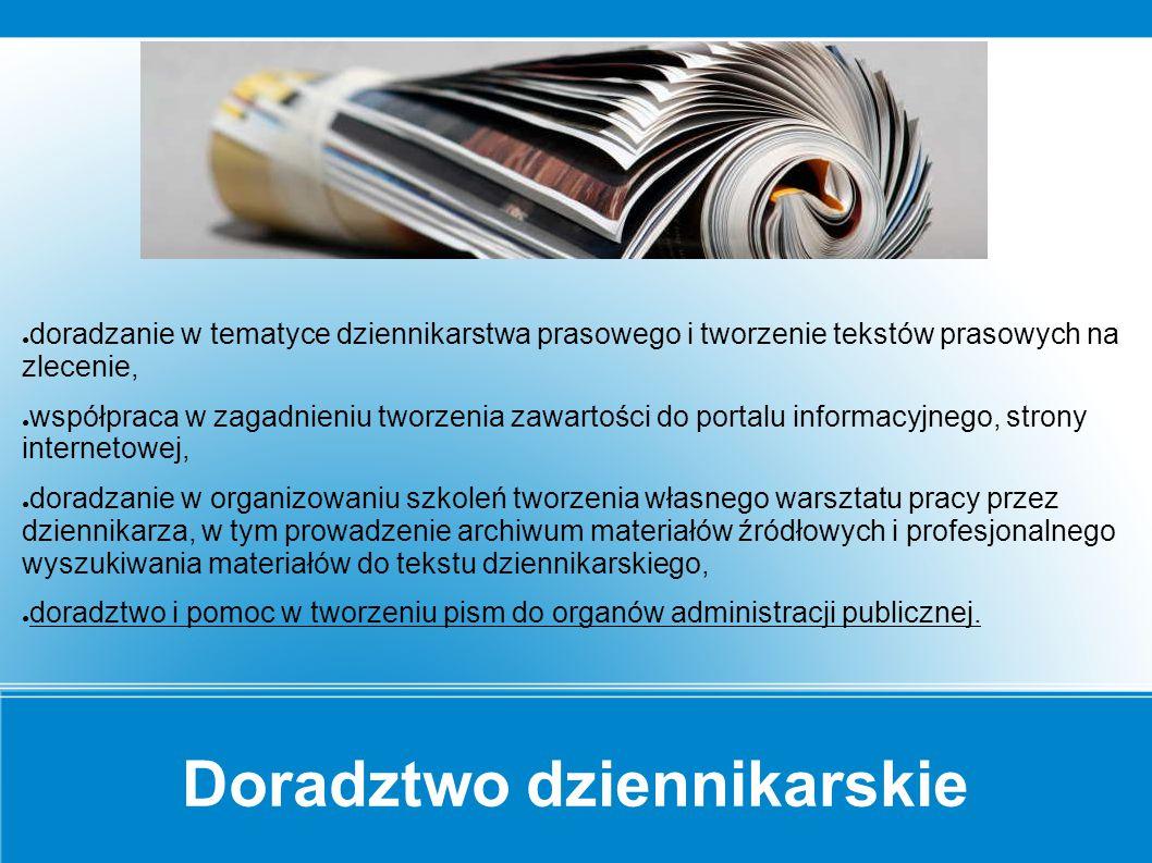 Doradztwo dziennikarskie ● doradzanie w tematyce dziennikarstwa prasowego i tworzenie tekstów prasowych na zlecenie, ● współpraca w zagadnieniu tworzenia zawartości do portalu informacyjnego, strony internetowej, ● doradzanie w organizowaniu szkoleń tworzenia własnego warsztatu pracy przez dziennikarza, w tym prowadzenie archiwum materiałów źródłowych i profesjonalnego wyszukiwania materiałów do tekstu dziennikarskiego, ● doradztwo i pomoc w tworzeniu pism do organów administracji publicznej.
