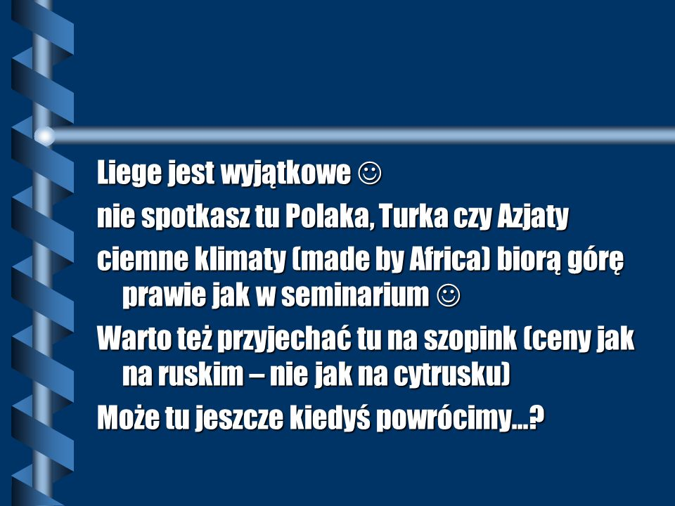 Liege jest wyjątkowe Liege jest wyjątkowe nie spotkasz tu Polaka, Turka czy Azjaty ciemne klimaty (made by Africa) biorą górę prawie jak w seminarium ciemne klimaty (made by Africa) biorą górę prawie jak w seminarium Warto też przyjechać tu na szopink (ceny jak na ruskim – nie jak na cytrusku) Może tu jeszcze kiedyś powrócimy…?