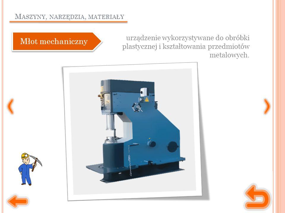M ASZYNY, NARZĘDZIA, MATERIAŁY urządzenie wykorzystywane do obróbki plastycznej i kształtowania przedmiotów metalowych.