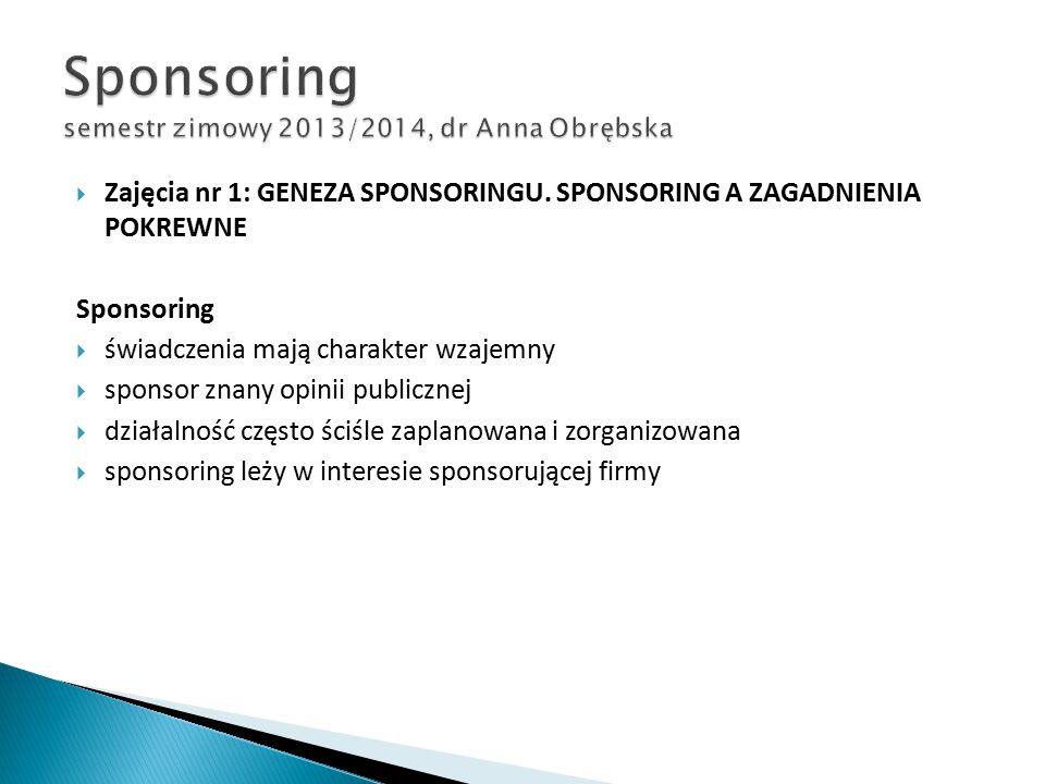  Zajęcia nr 1: GENEZA SPONSORINGU. SPONSORING A ZAGADNIENIA POKREWNE Sponsoring  świadczenia mają charakter wzajemny  sponsor znany opinii publiczn