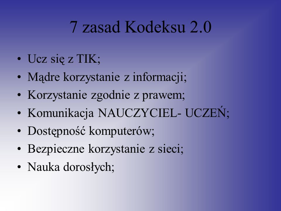 7 zasad Kodeksu 2.0 Ucz się z TIK; Mądre korzystanie z informacji; Korzystanie zgodnie z prawem; Komunikacja NAUCZYCIEL- UCZEŃ; Dostępność komputerów;