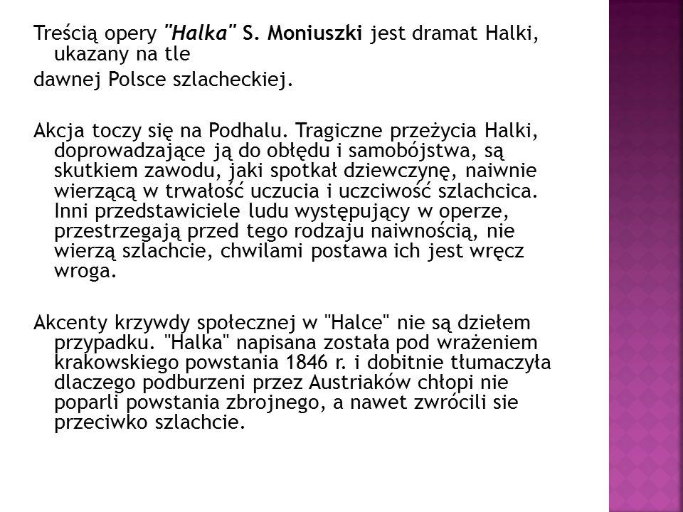 Treścią opery Halka S.Moniuszki jest dramat Halki, ukazany na tle dawnej Polsce szlacheckiej.
