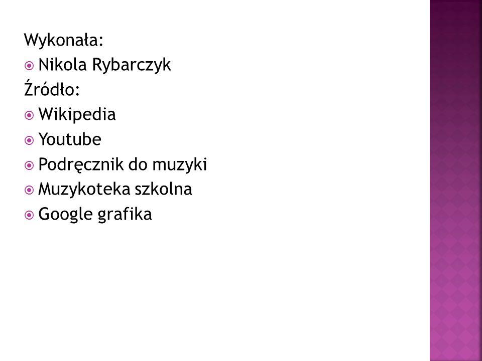 Wykonała:  Nikola Rybarczyk Źródło:  Wikipedia  Youtube  Podręcznik do muzyki  Muzykoteka szkolna  Google grafika