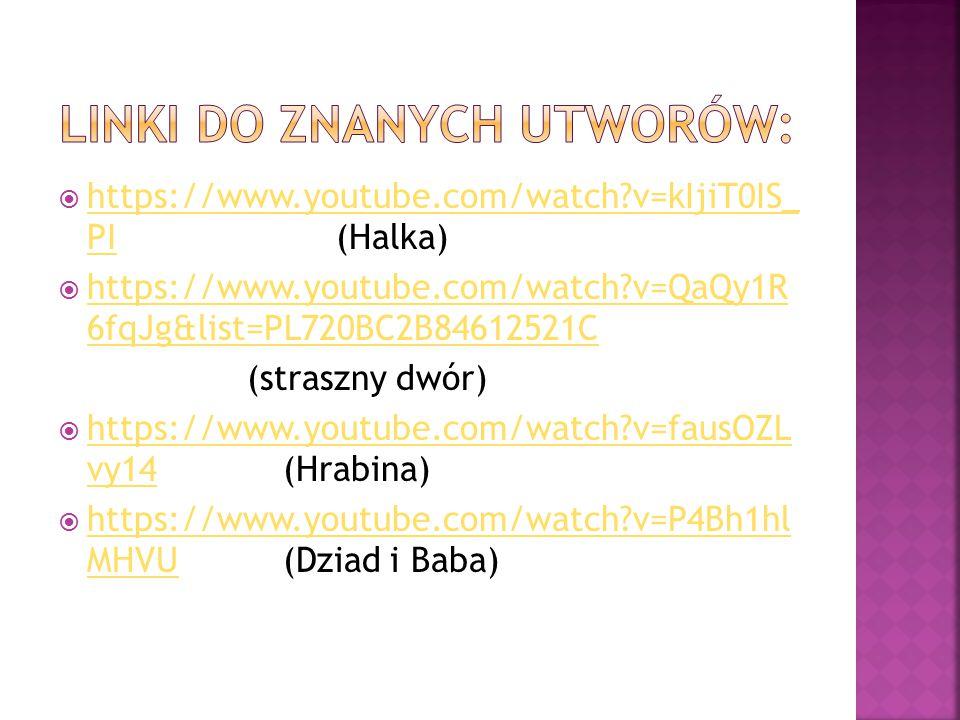  https://www.youtube.com/watch?v=kIjiT0IS_ PI (Halka) https://www.youtube.com/watch?v=kIjiT0IS_ PI  https://www.youtube.com/watch?v=QaQy1R 6fqJg&list=PL720BC2B84612521C https://www.youtube.com/watch?v=QaQy1R 6fqJg&list=PL720BC2B84612521C (straszny dwór)  https://www.youtube.com/watch?v=fausOZL vy14 (Hrabina) https://www.youtube.com/watch?v=fausOZL vy14  https://www.youtube.com/watch?v=P4Bh1hl MHVU (Dziad i Baba) https://www.youtube.com/watch?v=P4Bh1hl MHVU