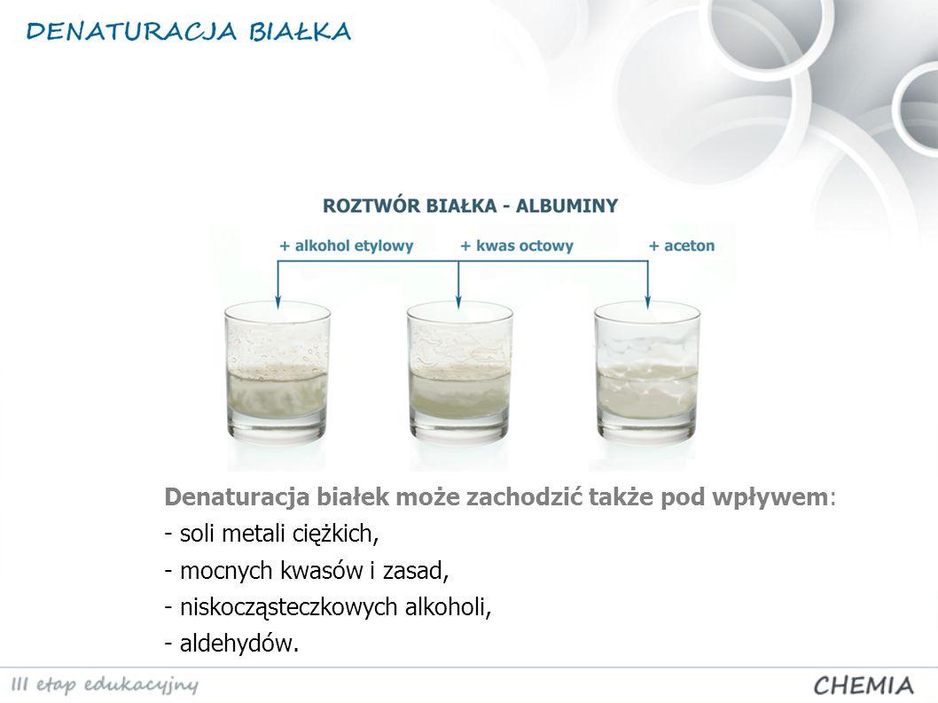 Denaturacja białek może zachodzić także pod wpływem: - soli metali ciężkich, - mocnych kwasów i zasad, - niskocząsteczkowych alkoholi, - aldehydów.