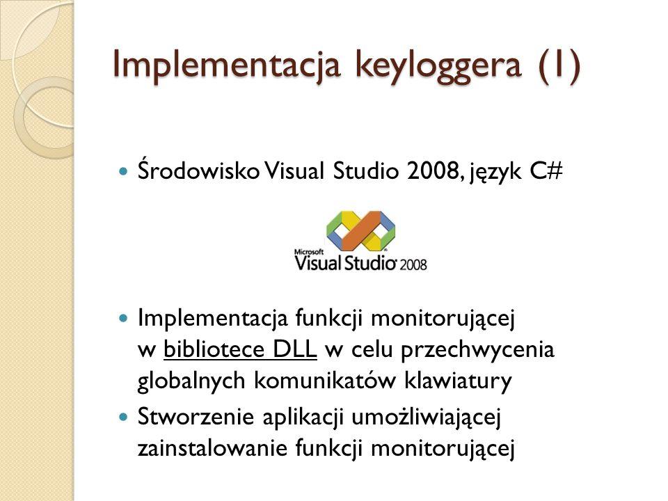 Implementacja keyloggera (1) Środowisko Visual Studio 2008, język C# Implementacja funkcji monitorującej w bibliotece DLL w celu przechwycenia globaln