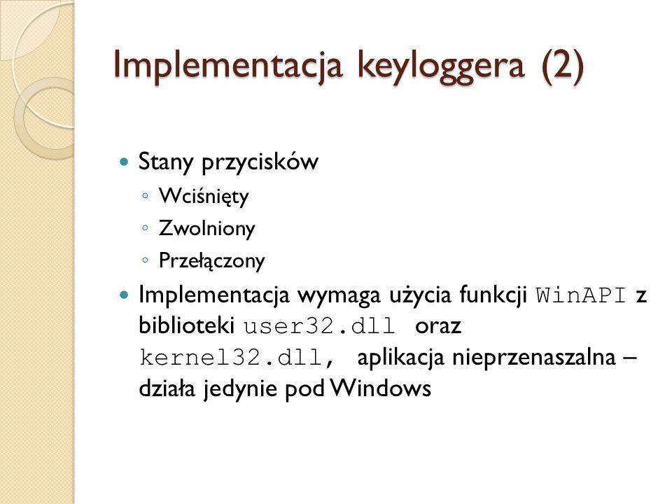 Implementacja keyloggera (2) Stany przycisków ◦ Wciśnięty ◦ Zwolniony ◦ Przełączony Implementacja wymaga użycia funkcji WinAPI z biblioteki user32.dll