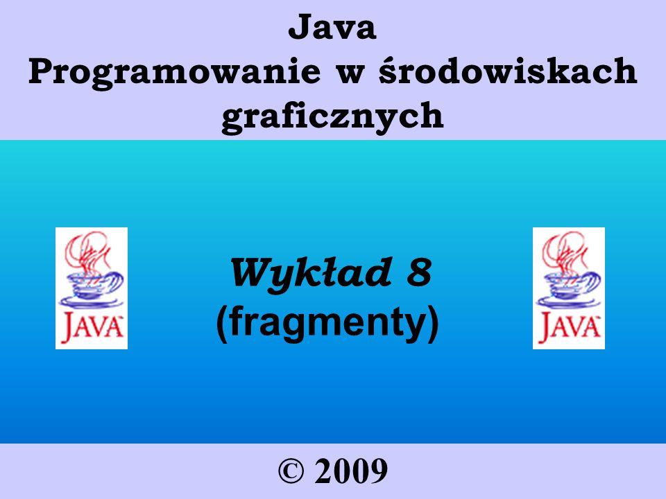 Wykład 8 (fragmenty) © 2009 Java Programowanie w środowiskach graficznych