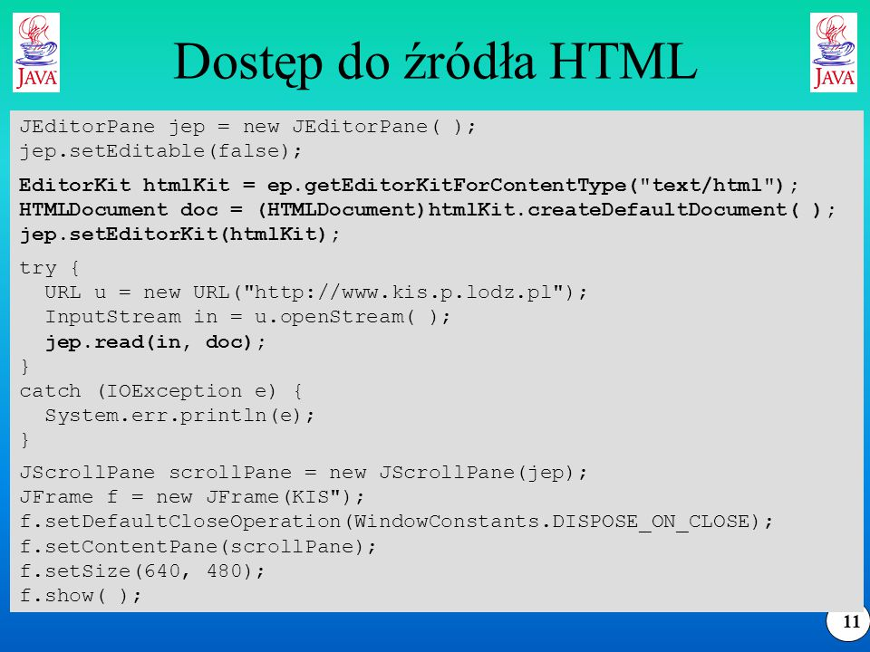 11 Dostęp do źródła HTML try { URL u = new URL( http://www.kis.p.lodz.pl ); InputStream in = u.openStream( ); jep.read(in, doc); } catch (IOException e) { System.err.println(e); } JEditorPane jep = new JEditorPane( ); jep.setEditable(false); EditorKit htmlKit = ep.getEditorKitForContentType( text/html ); HTMLDocument doc = (HTMLDocument)htmlKit.createDefaultDocument( ); jep.setEditorKit(htmlKit); JScrollPane scrollPane = new JScrollPane(jep); JFrame f = new JFrame(KIS ); f.setDefaultCloseOperation(WindowConstants.DISPOSE_ON_CLOSE); f.setContentPane(scrollPane); f.setSize(640, 480); f.show( );