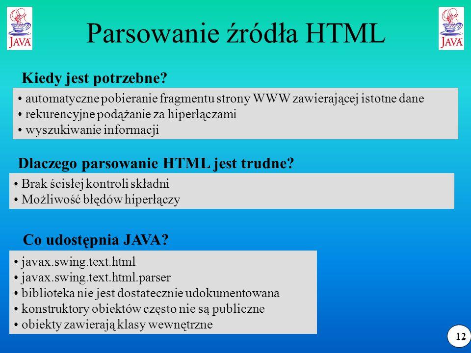 12 Parsowanie źródła HTML automatyczne pobieranie fragmentu strony WWW zawierającej istotne dane rekurencyjne podążanie za hiperłączami wyszukiwanie informacji Kiedy jest potrzebne.