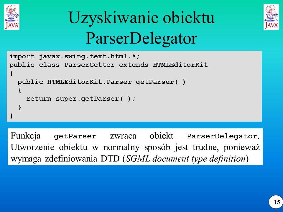 15 Uzyskiwanie obiektu ParserDelegator import javax.swing.text.html.*; public class ParserGetter extends HTMLEditorKit { public HTMLEditorKit.Parser getParser( ) { return super.getParser( ); } Funkcja getParser zwraca obiekt ParserDelegator.
