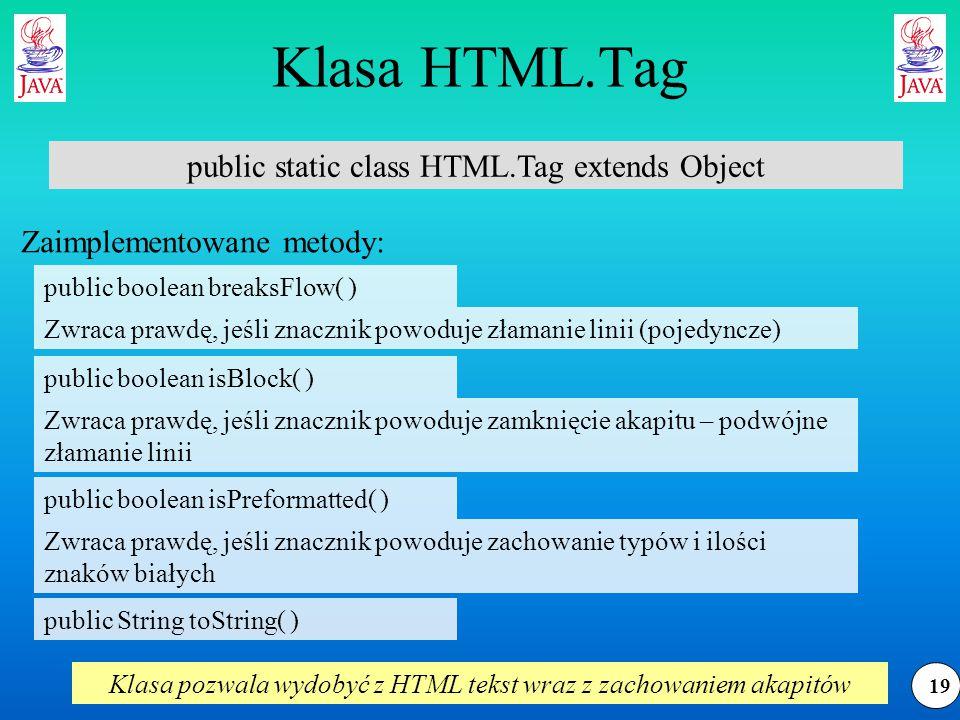19 Klasa HTML.Tag public static class HTML.Tag extends Object public String toString( ) Zaimplementowane metody: Zwraca prawdę, jeśli znacznik powoduje złamanie linii (pojedyncze) Zwraca prawdę, jeśli znacznik powoduje zamknięcie akapitu – podwójne złamanie linii Zwraca prawdę, jeśli znacznik powoduje zachowanie typów i ilości znaków białych Klasa pozwala wydobyć z HTML tekst wraz z zachowaniem akapitów public boolean breaksFlow( ) public boolean isBlock( ) public boolean isPreformatted( )