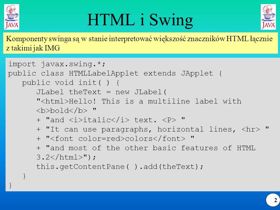 3 JEditorPane Klasa zapewnia szerokie możliwości renderowania elementów HTML, takich jak ramki, formularze, odsyłacze, CSS, RTF Użycie klasy wymaga podania jako parametru konstruktora Stringu w postaci HTML public JEditorPane( ) public JEditorPane(URL initialPage) throws IOException public JEditorPane(String url) throws IOException public JEditorPane(String mimeType, String text) public void setPage(URL page) throws IOException public void setPage(String url) throws IOException public void setText(String html) Inicjalizacja obiektu później
