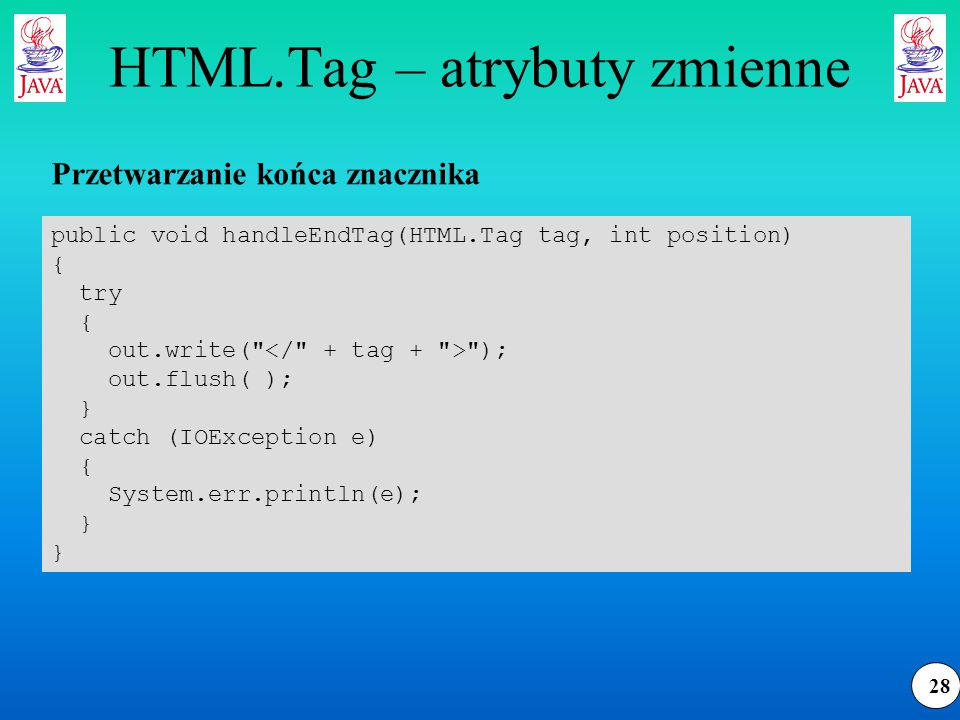 28 HTML.Tag – atrybuty zmienne public void handleEndTag(HTML.Tag tag, int position) { try { out.write(