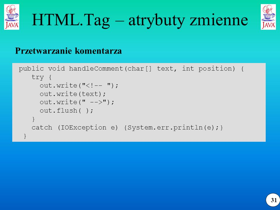 31 HTML.Tag – atrybuty zmienne public void handleComment(char[] text, int position) { try { out.write(