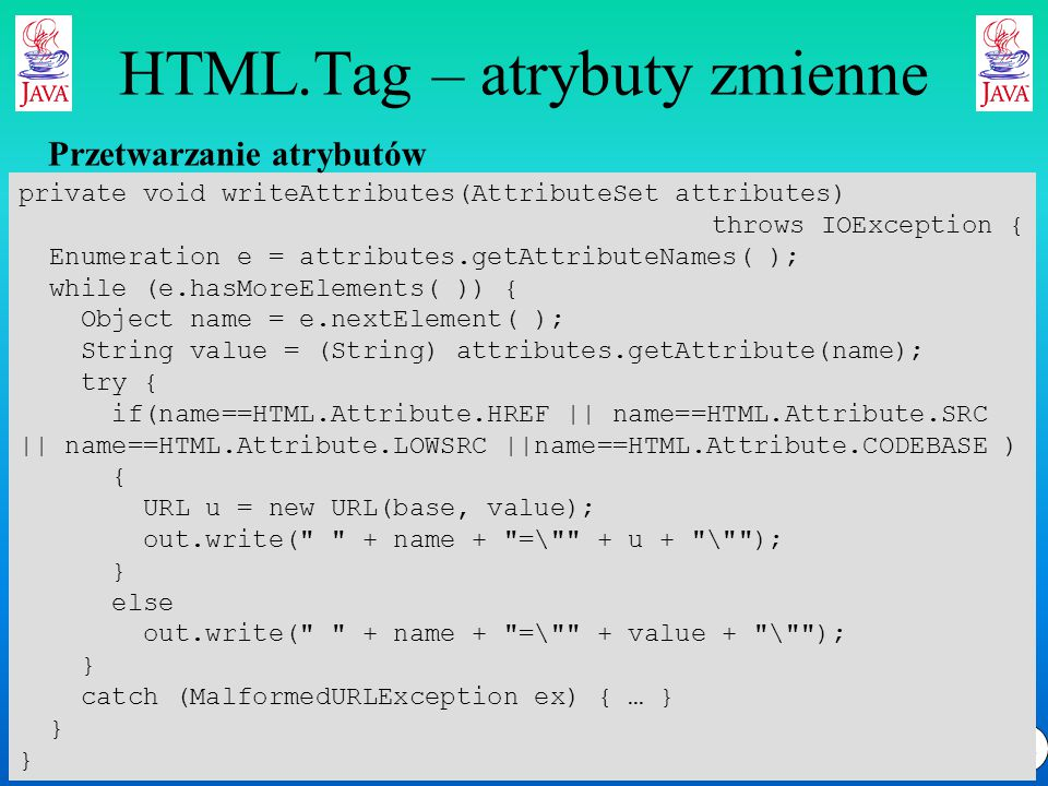 32 HTML.Tag – atrybuty zmienne private void writeAttributes(AttributeSet attributes) throws IOException { Enumeration e = attributes.getAttributeNames( ); while (e.hasMoreElements( )) { Object name = e.nextElement( ); String value = (String) attributes.getAttribute(name); try { if(name==HTML.Attribute.HREF || name==HTML.Attribute.SRC || name==HTML.Attribute.LOWSRC ||name==HTML.Attribute.CODEBASE ) { URL u = new URL(base, value); out.write( + name + =\ + u + \ ); } else out.write( + name + =\ + value + \ ); } catch (MalformedURLException ex) { … } } Przetwarzanie atrybutów