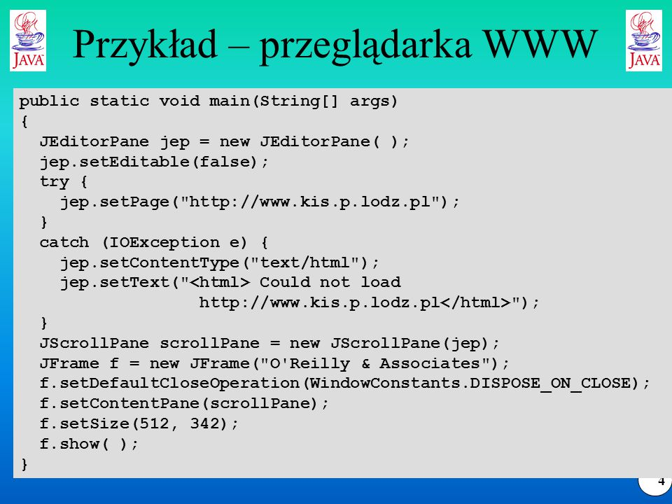 4 Przykład – przeglądarka WWW public static void main(String[] args) { JEditorPane jep = new JEditorPane( ); jep.setEditable(false); try { jep.setPage( http://www.kis.p.lodz.pl ); } catch (IOException e) { jep.setContentType( text/html ); jep.setText( Could not load http://www.kis.p.lodz.pl ); } JScrollPane scrollPane = new JScrollPane(jep); JFrame f = new JFrame( O Reilly & Associates ); f.setDefaultCloseOperation(WindowConstants.DISPOSE_ON_CLOSE); f.setContentPane(scrollPane); f.setSize(512, 342); f.show( ); }
