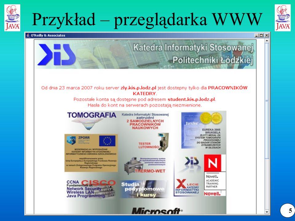 16 Tworzenie funkcji zwrotnych public static class HTMLEditorKit.ParserCallback extends Object Utworzenie klasy pochodnej polega na przeciążeniu wybranych metod obsługujących zdarzenia: public void handleText(char[] text, int position) public void handleComment(char[] text, int position) public void handleStartTag(HTML.Tag tag,MutableAttributeSet attributes, int position) public void handleEndTag(HTML.Tag tag, int position) public void handleSimpleTag(HTML.Tag tag,MutableAttributeSet attributes, int position) public void handleError(String errorMessage, int position) Istnieje dodatkowo metoda public void flush( ) throws BadLocationException wykonywana na zakończenie parsowania