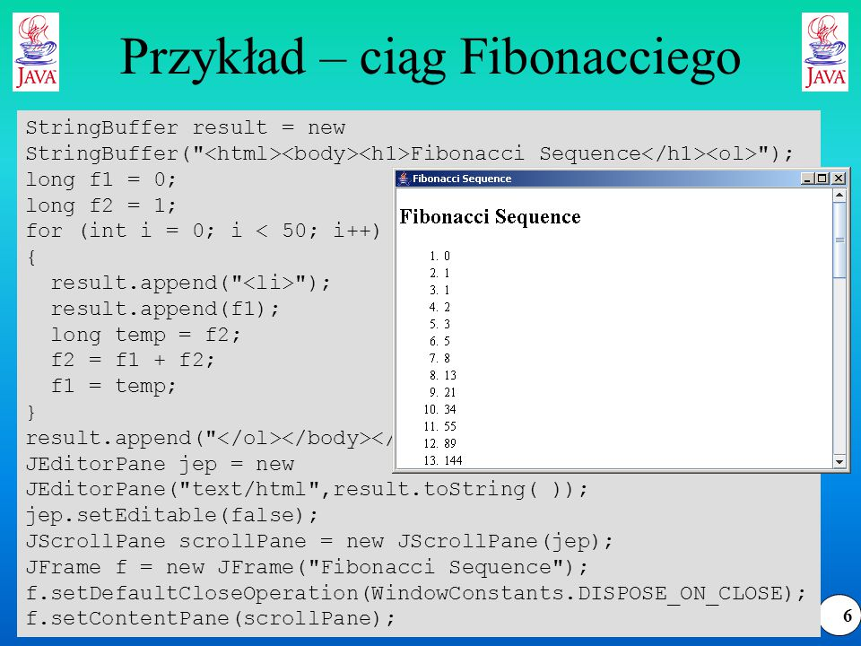 6 Przykład – ciąg Fibonacciego StringBuffer result = new StringBuffer( Fibonacci Sequence ); long f1 = 0; long f2 = 1; for (int i = 0; i < 50; i++) { result.append( ); result.append(f1); long temp = f2; f2 = f1 + f2; f1 = temp; } result.append( ); JEditorPane jep = new JEditorPane( text/html ,result.toString( )); jep.setEditable(false); JScrollPane scrollPane = new JScrollPane(jep); JFrame f = new JFrame( Fibonacci Sequence ); f.setDefaultCloseOperation(WindowConstants.DISPOSE_ON_CLOSE); f.setContentPane(scrollPane);