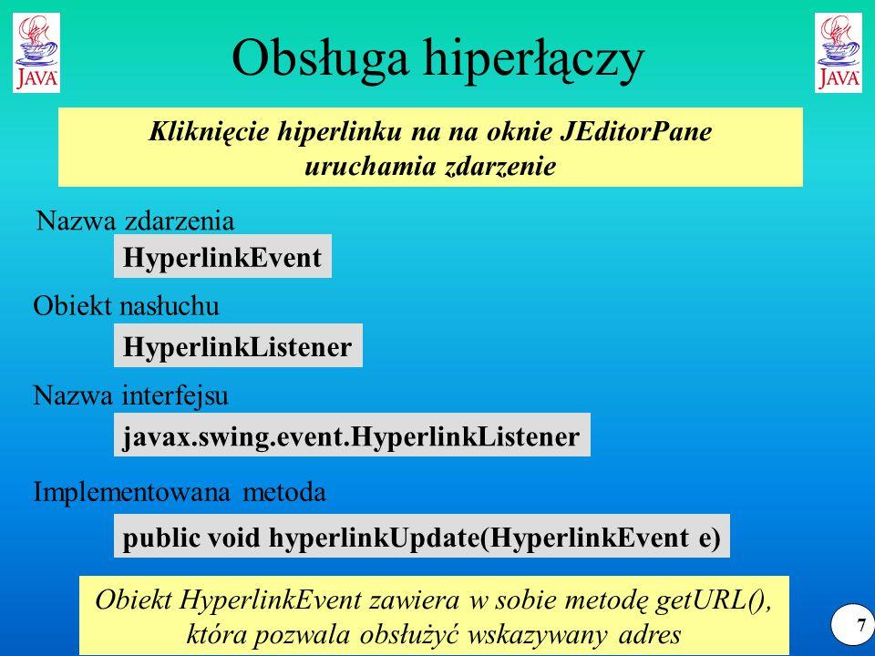 8 Obsługa hiperłączy public HyperlinkEvent.EventType getEventType( ) Uwaga: zdarzenie hyperlinkUpdate następuje przy każdym ruchu myszy nad hiperłączem HyperlinkEvent.EventType.EXITED HyperlinkEvent.EventTypeENTERED HyperlinkEvent.EventType.ACTIVATED Nazwa funkcji: Zwracane wartości: