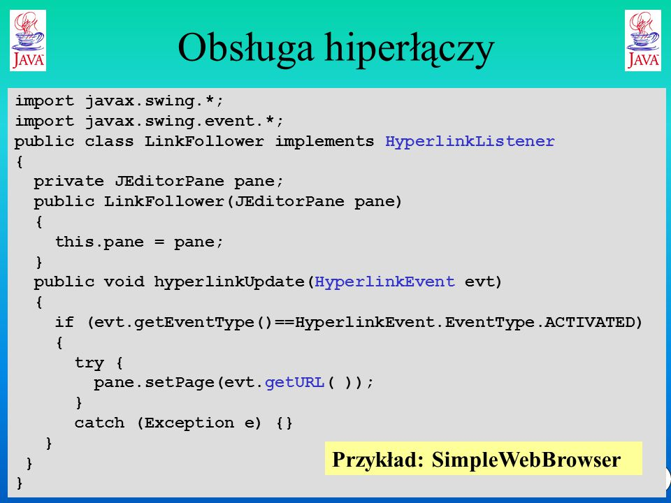 9 Obsługa hiperłączy import javax.swing.*; import javax.swing.event.*; public class LinkFollower implements HyperlinkListener { private JEditorPane pane; public LinkFollower(JEditorPane pane) { this.pane = pane; } public void hyperlinkUpdate(HyperlinkEvent evt) { if (evt.getEventType()==HyperlinkEvent.EventType.ACTIVATED) { try { pane.setPage(evt.getURL( )); } catch (Exception e) {} } Przykład: SimpleWebBrowser
