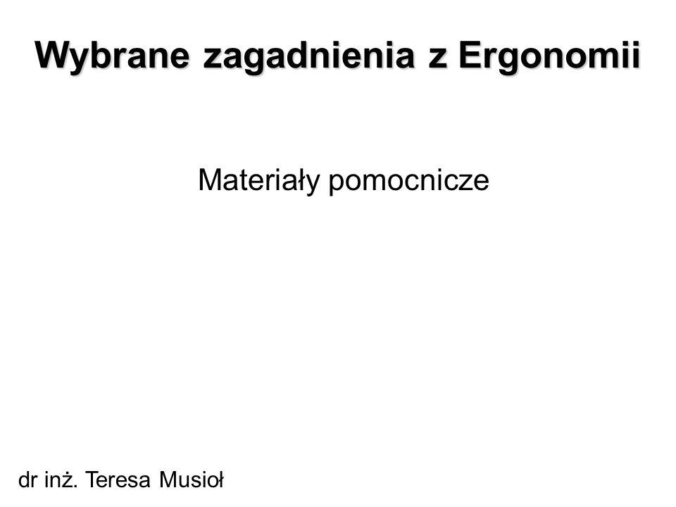 Wybrane zagadnienia z Ergonomii Materiały pomocnicze dr inż. Teresa Musioł