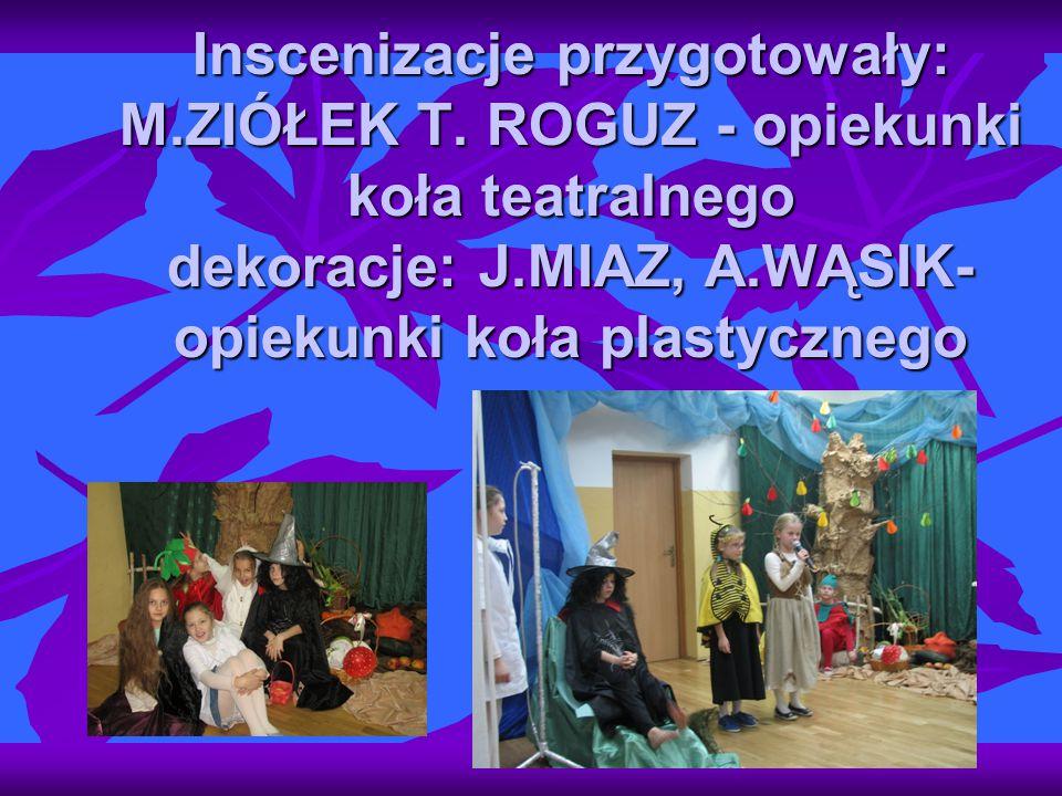 Inscenizacje przygotowały: M.ZIÓŁEK T. ROGUZ - opiekunki koła teatralnego dekoracje: J.MIAZ, A.WĄSIK- opiekunki koła plastycznego