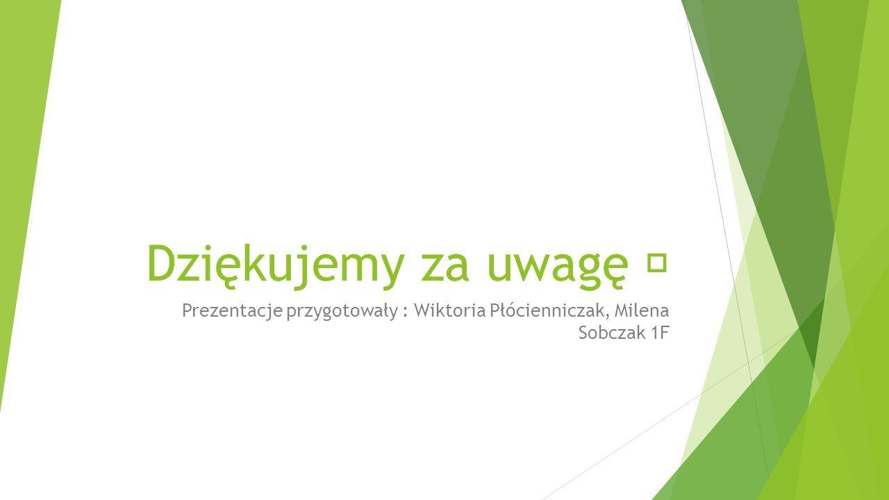 Dziękujemy za uwagę Prezentacje przygotowały : Wiktoria Płócienniczak, Milena Sobczak 1F