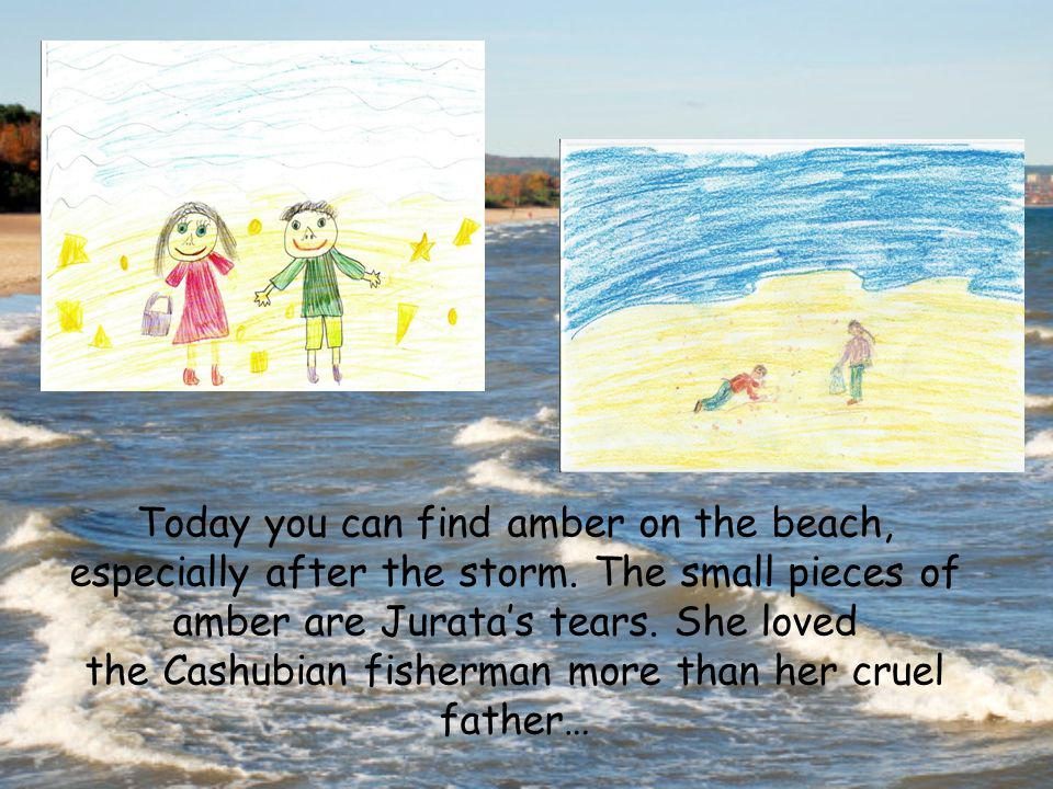 Today you can find amber on the beach, especially after the storm. The small pieces of amber are Juratas tears. She loved the Cashubian fisherman more