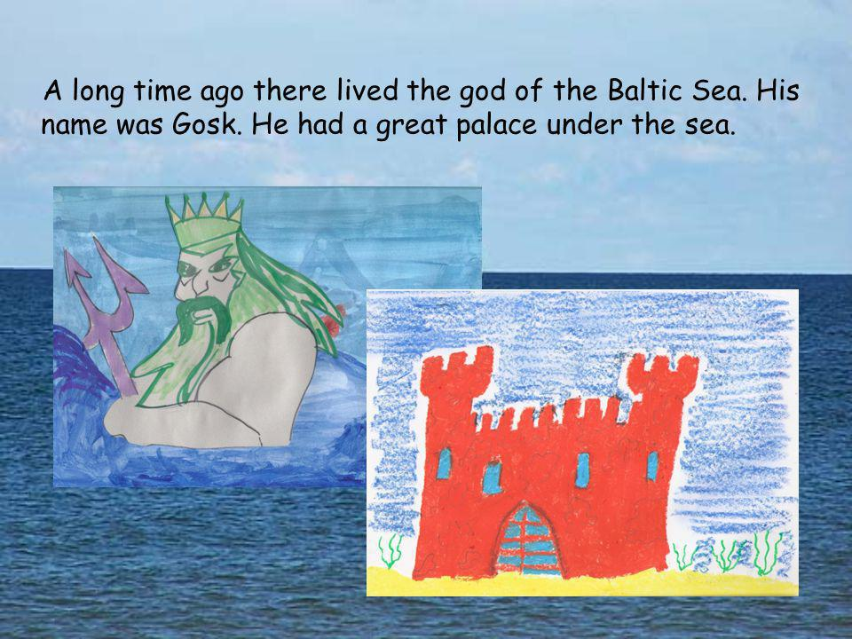 A long time ago there lived the god of the Baltic Sea. His name was Gosk. He had a great palace under the sea.