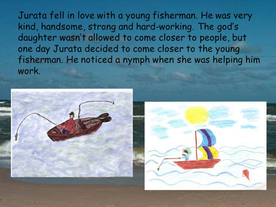 Jurata fell in love with a young fisherman.He was very kind, handsome, strong and hard-working.