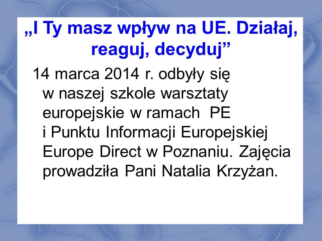 I Ty masz wpływ na UE.Działaj, reaguj, decyduj 14 marca 2014 r.