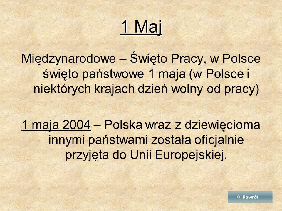 1 Maj Międzynarodowe – Święto Pracy, w Polsce święto państwowe 1 maja (w Polsce i niektórych krajach dzień wolny od pracy) 1 maja 2004 – Polska wraz z dziewięcioma innymi państwami została oficjalnie przyjęta do Unii Europejskiej.