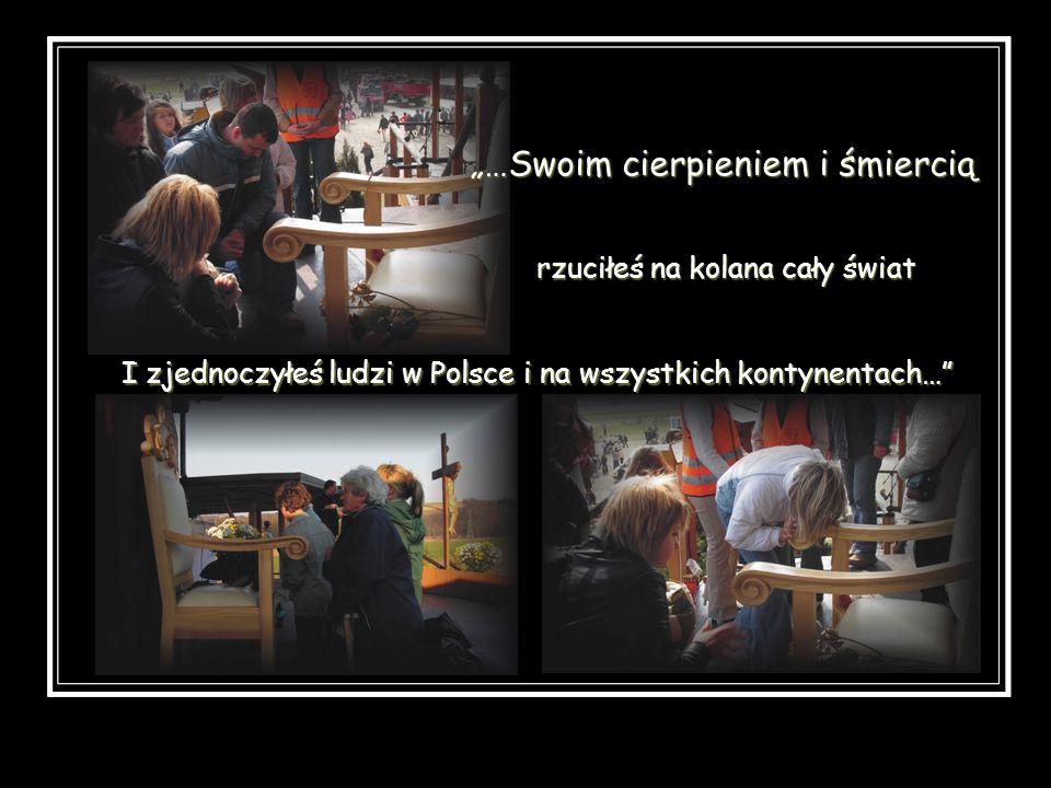 I zjednoczyłeś ludzi w Polsce i na wszystkich kontynentach… …Swoim cierpieniem i śmiercią rzuciłeś na kolana cały świat