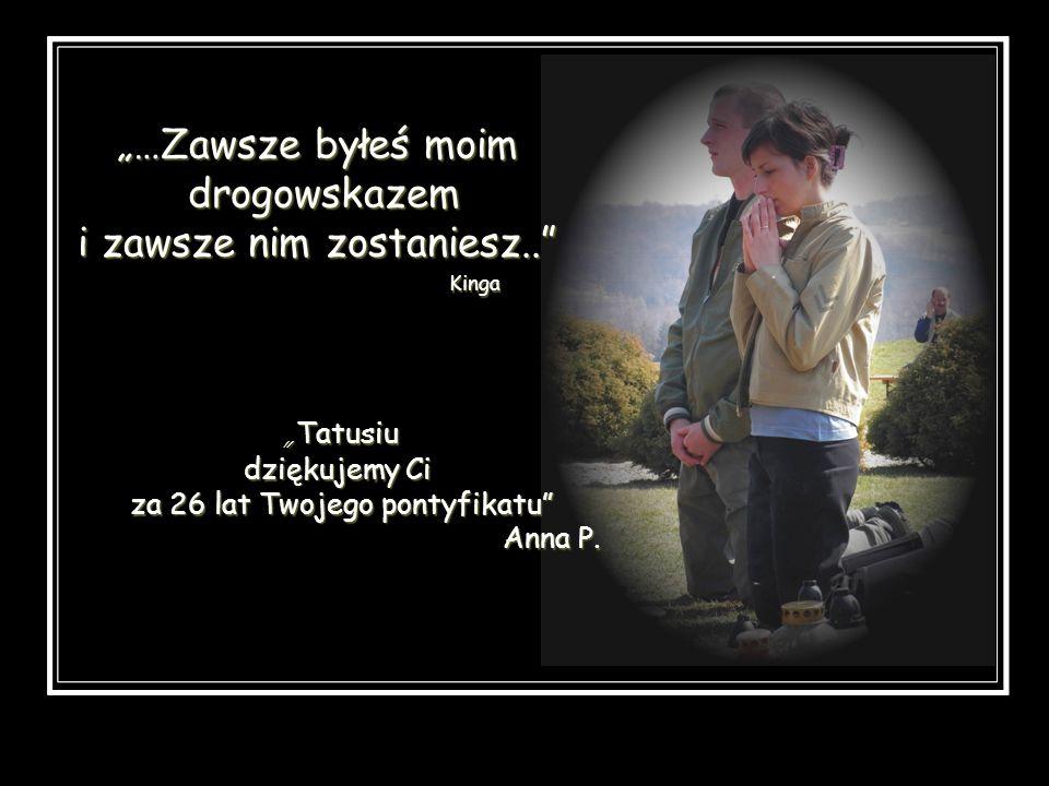 …Zawsze byłeś moim drogowskazem i zawsze nim zostaniesz.. Kinga Tatusiu dziękujemy Ci za 26 lat Twojego pontyfikatu Anna P.