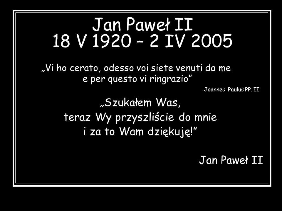 Jan Paweł II 18 V 1920 – 2 IV 2005 Szukałem Was, teraz Wy przyszliście do mnie i za to Wam dziękuję! Jan Paweł II Vi ho cerato, odesso voi siete venut