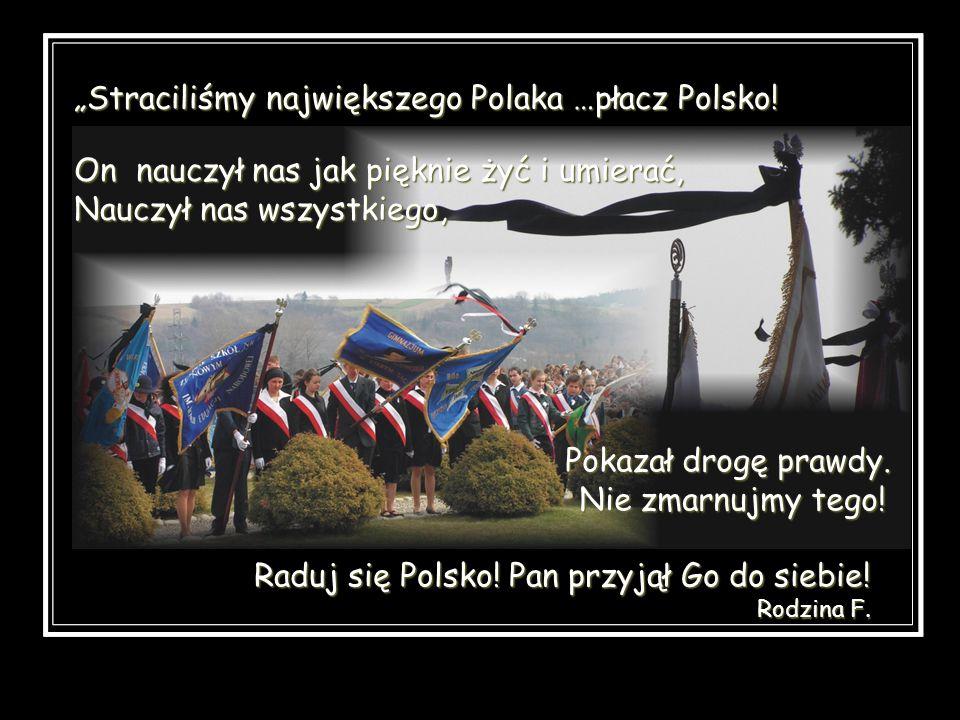 Straciliśmy największego Polaka …płacz Polsko! On nauczył nas jak pięknie żyć i umierać, Nauczył nas wszystkiego, Raduj się Polsko! Pan przyjął Go do
