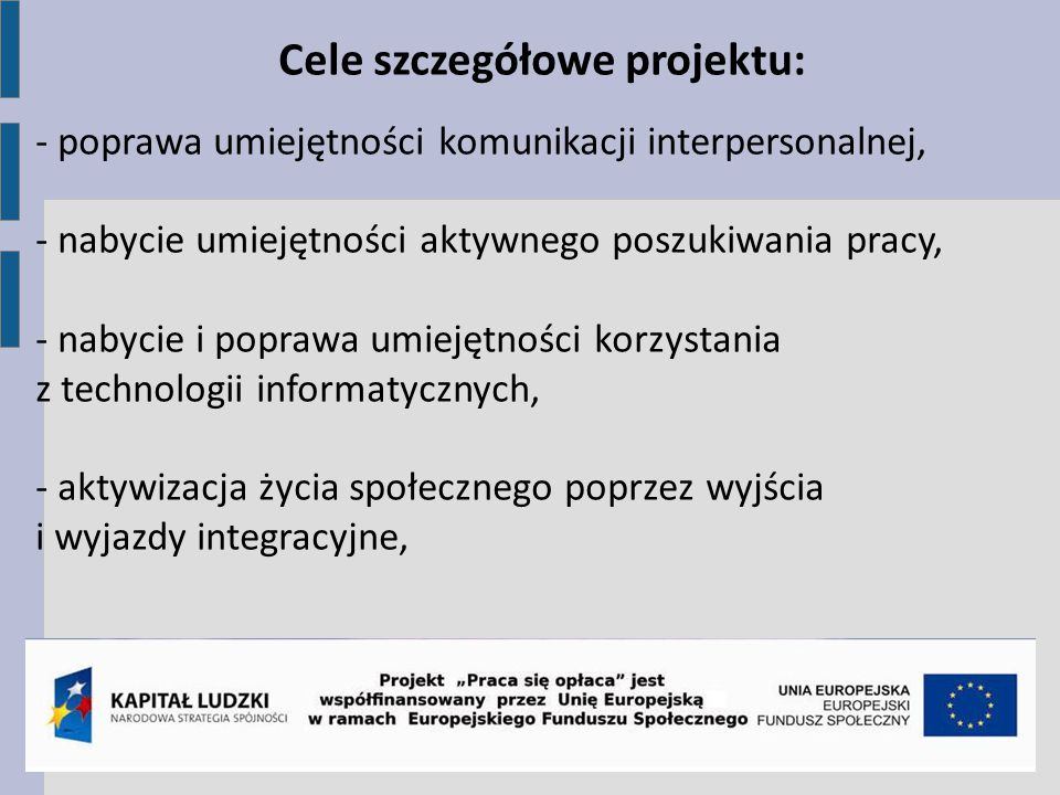 Cele szczegółowe projektu: - poprawa umiejętności komunikacji interpersonalnej, - nabycie umiejętności aktywnego poszukiwania pracy, - nabycie i poprawa umiejętności korzystania z technologii informatycznych, - aktywizacja życia społecznego poprzez wyjścia i wyjazdy integracyjne,